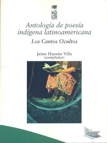 Antologia De Poesia Indigena Latinoamericana. Los Cantos Ocultos