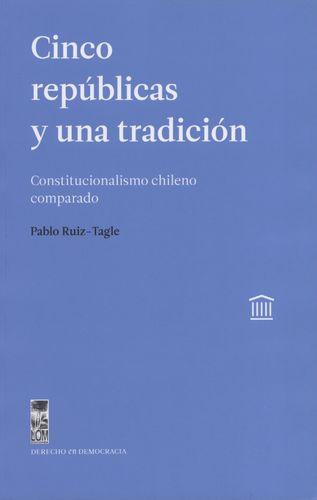Cinco Republicas Y Una Tradicion Constitucionalismo Chileno Comparado