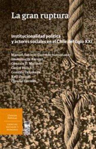Gran Ruptura Institucionalidad Politica Y Actores Sociales En El Chile Del Siglo Xxi, La