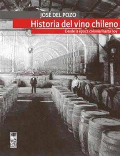Historia Del Vino Chileno. Desde La Epoca Colonial Hasta Hoy