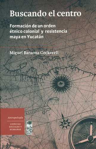 Buscando El Centro. Formacion De Un Orden Etnico Colonial Y Resistencia Maya En Yucatan