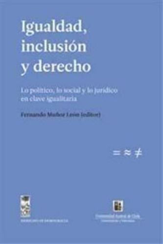 Igualdad Inclusion Y Derecho. Lo Politico Lo Social Y Lo Juridico En Clave Igualitaria