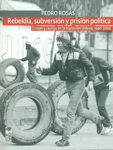 Rebeldia Subversion Y Prision Politica. Crimen Y Castigo En La Transicion Chilena 1990-2004