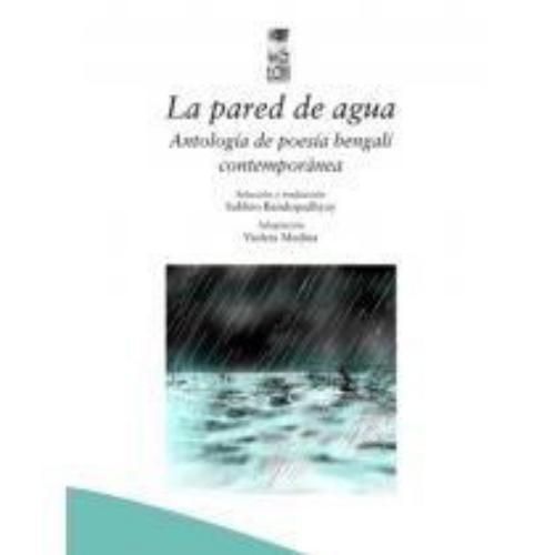 Pared De Agua. Antologia De Poesia Bengali Contemporanea, La
