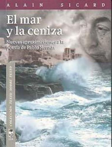 Mar Y La Ceniza. Nuevas Aproximaciones A La Poesia De Neruda, El