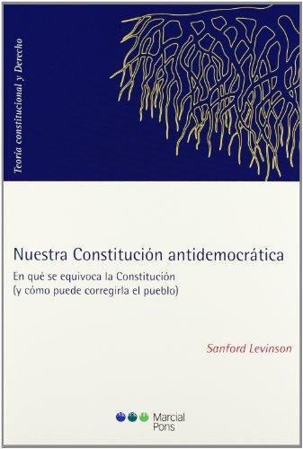Nuestra Constitucion Antidemocratica. En Que Se Equivoca La Constitucion (Y Como Puede Corregirla El Pueblo)