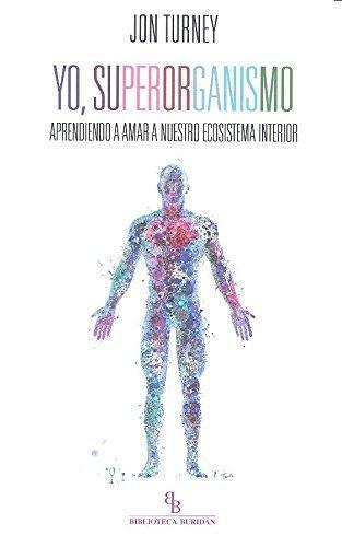 Yo Superorganismo. Aprendiendo A Amar A Nuestro Ecosistema Interior