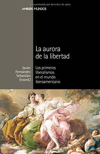 Aurora De La Libertad. Los Primeros Liberalismos En El Mundo Iberoamericano, La