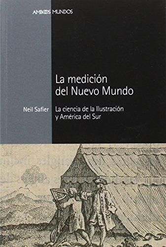 Medicion Del Nuevo Mundo La Ciencia De La Ilustracion Y America Del Sur, La