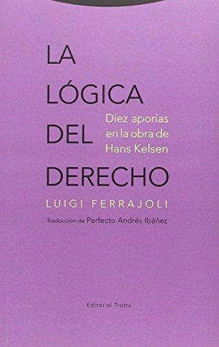 Logica Del Derecho. Diez Aporias En La Obra De Hans Kelsen, La