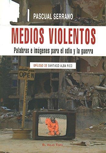 Medios Violentos. Palabras E Imagenes Para El Odio Y La Guerra