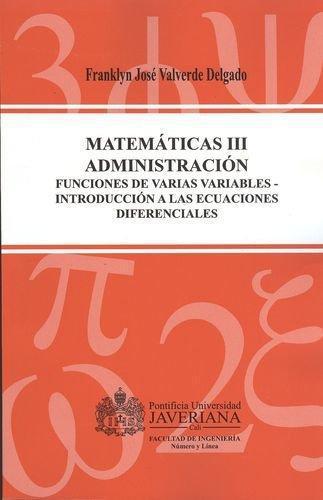 Matematicas Iii Administracion. Funciones De Varias Variables - Introduccion A Las Ecuaciones Diferenciales