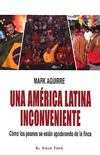 Una America Latina Inconveniente. Como Los Peones Se Estan Apoderando De La Finca