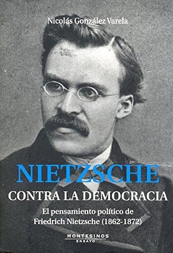 Nietzsche Contra La Democracia. El Pensamiento Politico De Friedrich Nietzsche (1862-1872)