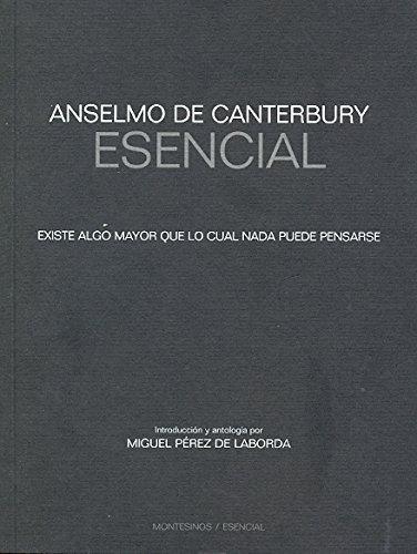 Anselmo De Canterbury Esencial. Existe Algo Mayor Que Lo Cual Nada Puede Pensarse