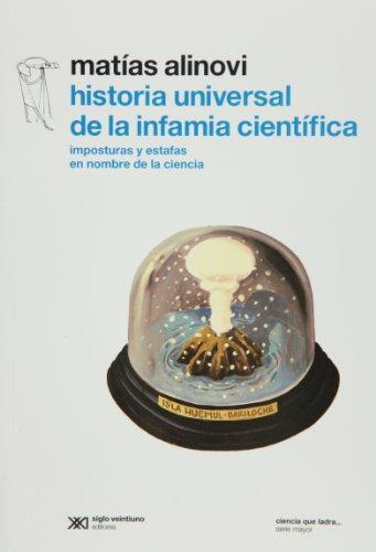 Historia Universal De La Infamia Cientifica. Imposturas Y Estafas En Nombre De La Ciencia