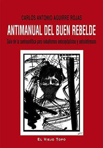 Antimanual Del Buen Rebelde. Guia De La Contrapolitica Para Subalternos Anticapitalistas Y Antisistemicos