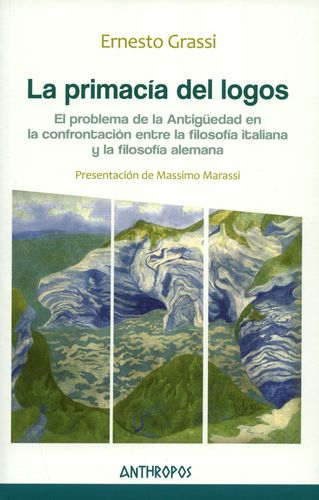 Primacia Del Logos. El Problema De La Antiguedad En La Confrontacion Entre La Filosofia Italiana Y Alemana, La