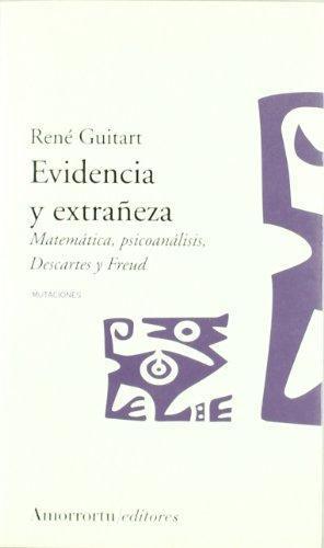 Evidencia Y Extrañeza. Matematica, Psicoanalisis, Descartes Y Freud