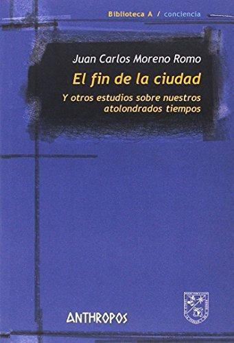 Fin De La Ciudad. Y Otros Estudios Sobre Nuestros Atolondrados Tiempos, El