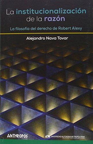 Institucionalizacion De La Razon. La Filosofia Del Derecho De Robert Alexy, La
