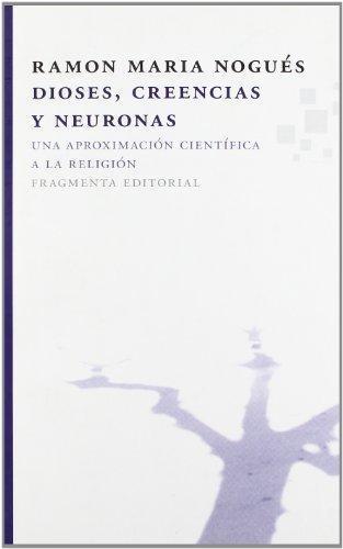 Dioses Creencias Y Neuronas. Una Aproximacion Cientifica A La Religion