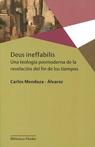 Deus Ineffabilis. Una Teologia Posmoderna De La Revelacion Del Fin De Los Tiempos