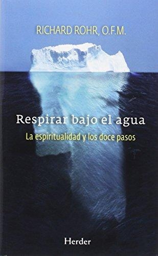 Respirar Bajo El Agua. La Espiritualidad Y Los Doce Pasos