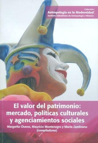 Valor Del Patrimonio: Mercado, Politicas Culturales Y Agenciamientos Sociales, El