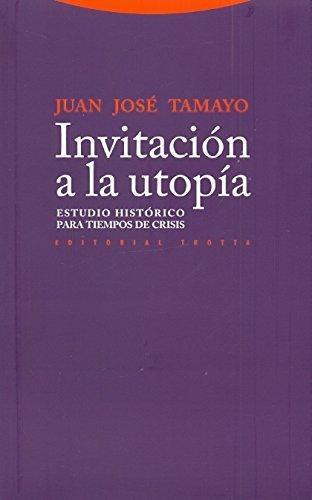 Invitacion A La Utopia. Estudio Historico Para Tiempos De Crisis