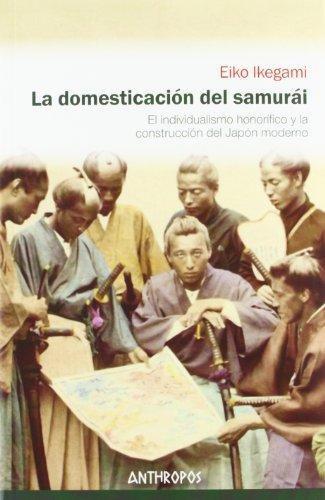 Domesticacion Del Samurai. El Individualismo Honorifico Y La Construccion Del Japon Moderno, La