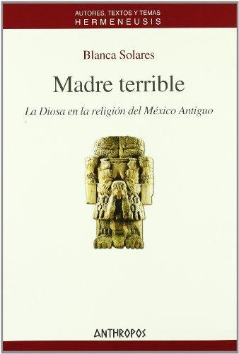 Madre Terrible. La Diosa En La Religion Del Mexico Antiguo