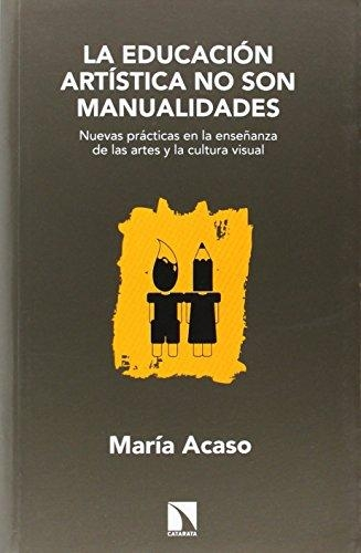 Educacion Artistica No Son Manualidades. Nuevas Practicas En La Enseñanza De Las Artes Y La Cultura Visual, La