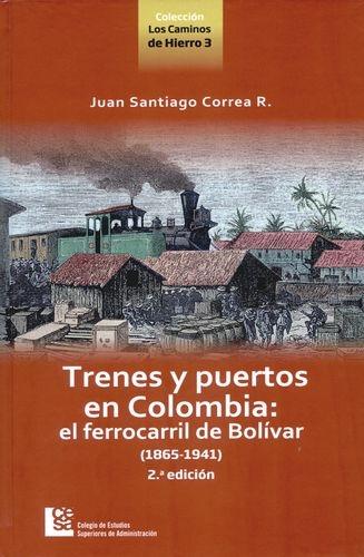 Trenes Y Puertos En Colombia (2ª Ed) El Ferrocarril De Bolivar 1865-1941