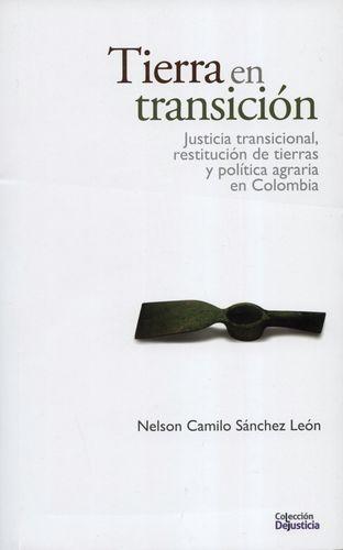 Tierra En Transicion. Justicia Transicional, Restitucion De Tierras Y Politica Agraria En Colombia