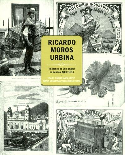 Ricardo Moros Urbina Imagenes De Una Bogota En Cambio 1882-1911