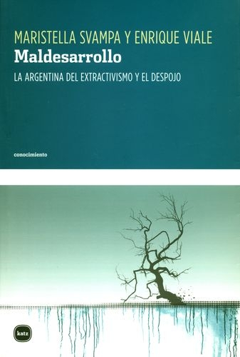 Maldesarrollo. La Argentina Del Extractivismo Y El Despojo