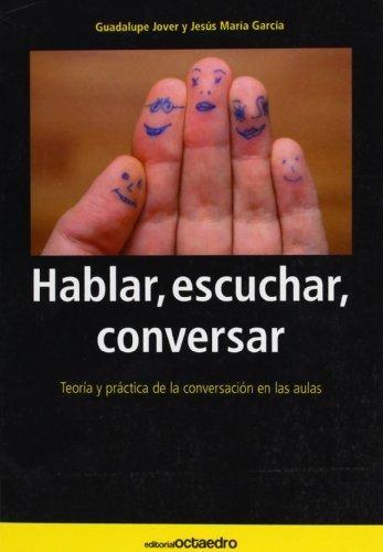 Hablar Escuchar Conversar. Teoria Y Practica De La Conversacion En Las Aulas