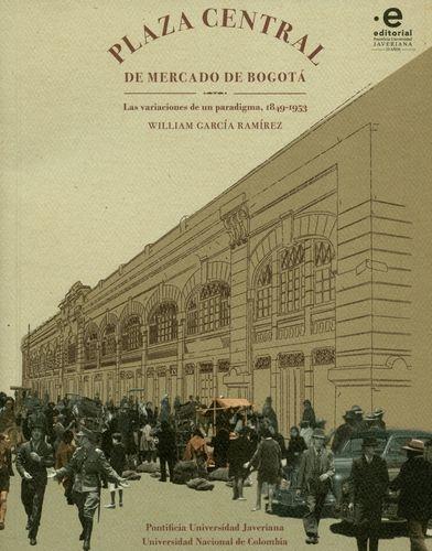 Plaza Central De Mercado De Bogota Las Variaciones De Un Paradigma 1849-1953