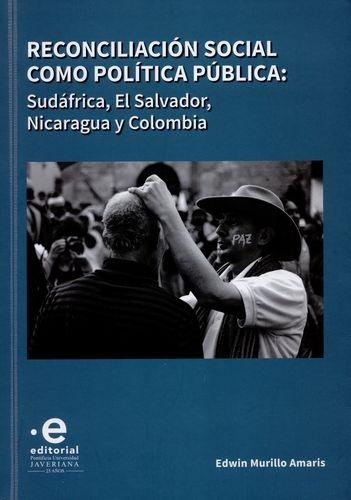 Reconciliacion Social Como Politica Publica: Sufafrica, El Salvador Nicaragua Y Colombia