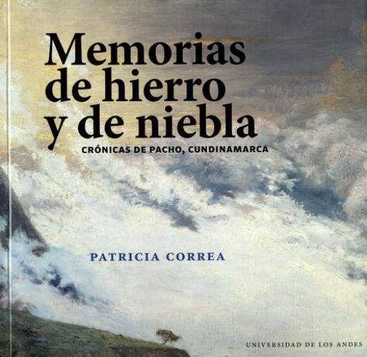 Memorias De Hierro Y De Niebla. Cronicas De Pacho Cundinamarca