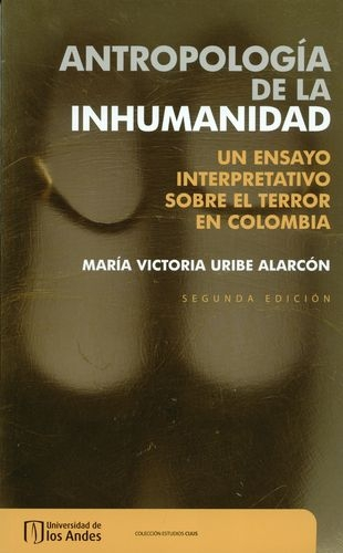 Antropologia De La Inhumanidad. Un Ensayo Interpretativo Sobre El Terror En Colombia