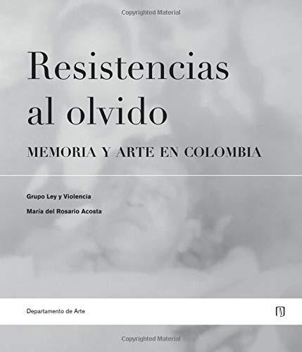 Resistencias Al Olvido. Memoria Y Arte En Colombia