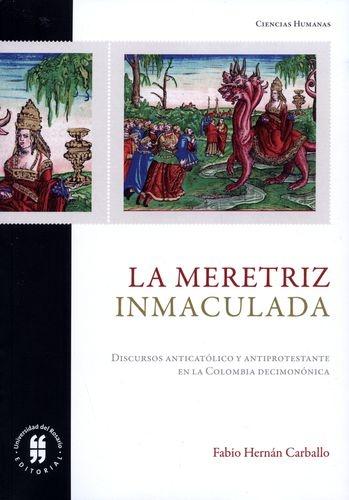 Meretriz Inmaculada. Discursos Anticatolico Y Antiprotestante En La Colombia Decimononica, La