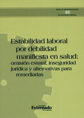 Estabilidad Laboral Por Debilidad Manifiesta En Salud Omision Estatal Inseguridad Juridica Y Alternativas Para
