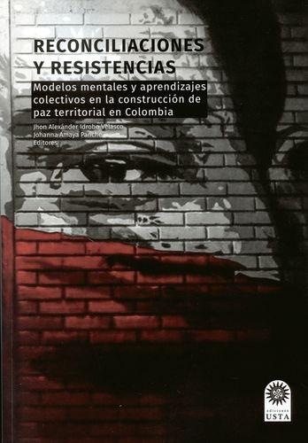 Reconciliaciones Y Resistencias. Modelos Mentales Y Aprendizajes Colectivos En La Construccion De Paz