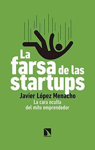 Farsa De Las Startups La Cara Oculta Del Mito Emprendedor, La