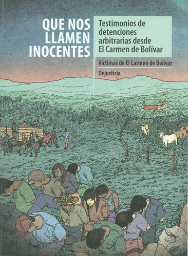 Que Nos Llamen Inocentes. Testimonios De Detenciones Arbitrarias Desde El Carmen De Bolivar