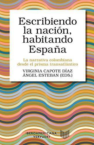 Escribiendo La Nacion Habitando España. La Narrativa Colombiana Desde El Prisma Transatlantico