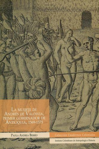 Muerte De Andres De Valdivia Primer Gobernador De Antioquia 1569-1575, La